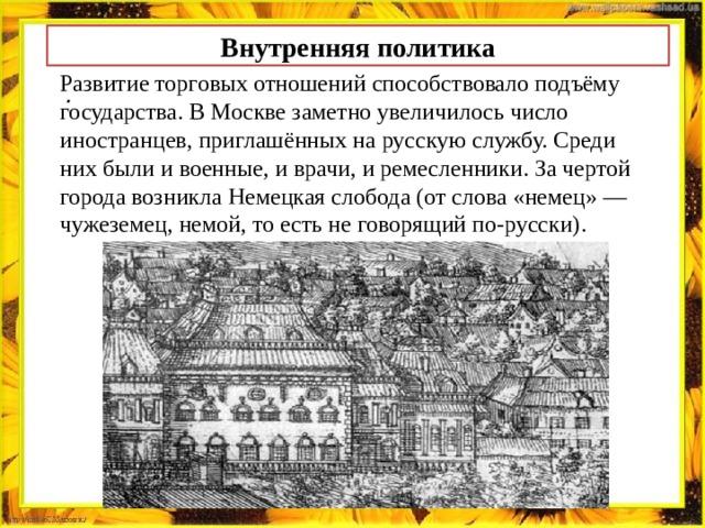 Внутренняя политика Развитие торговых отношений способствовало подъёму государства. В Москве заметно увеличилось число иностранцев, приглашённых на русскую службу. Среди них были и военные, и врачи, и ремесленники. За чертой города возникла Немецкая слобода (от слова «немец» — чужеземец, немой, то есть не говорящий по-русски). .