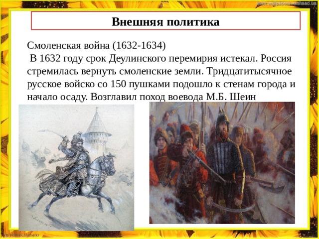 Внешняя политика Смоленская война (1632-1634)  В 1632 году срок Деулинского перемирия истекал. Россия стремилась вернуть смоленские земли. Тридцатитысячное русское войско со 150 пушками подошло к стенам города и начало осаду. Возглавил поход воевода М.Б. Шеин