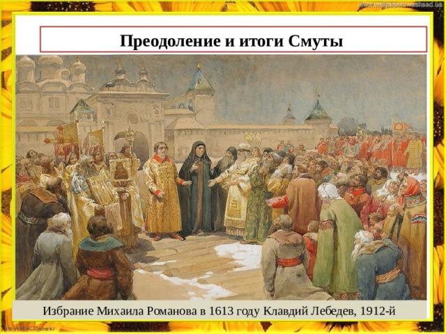 Преодоление и итоги Смуты Избрание Михаила Романова в 1613 году Клавдий Лебедев, 1912-й