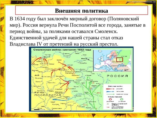 Внешняя политика В 1634 году был заключён мирный договор (Поляновский мир). Россия вернула Речи Посполитой все города, занятые в период войны, за поляками оставался Смоленск. Единственной удачей для нашей страны стал отказ Владислава IV от претензий на русский престол.