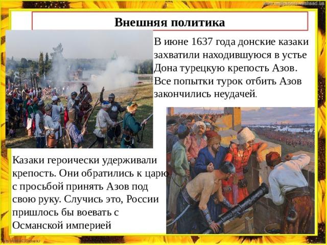 Внешняя политика В июне 1637 года донские казаки захватили находившуюся в устье Дона турецкую крепость Азов. Все попытки турок отбить Азов закончились неудачей . Казаки героически удерживали крепость. Они обратились к царю с просьбой принять Азов под свою руку. Случись это, России пришлось бы воевать с Османской империей