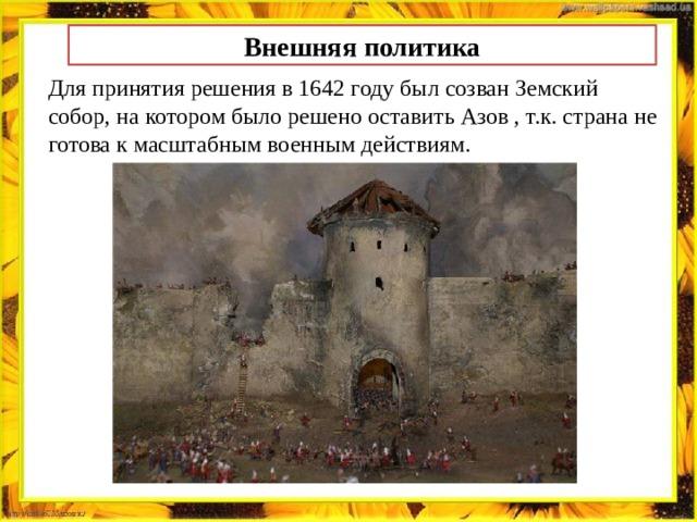 Внешняя политика Для принятия решения в 1642 году был созван Земский собор, на котором было решено оставить Азов , т.к. страна не готова к масштабным военным действиям.