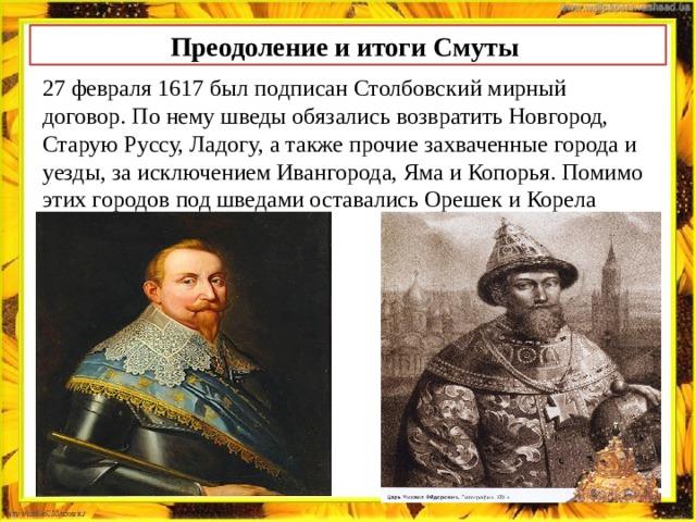 Преодоление и итоги Смуты 27 февраля 1617 был подписан Столбовский мирный договор. По нему шведы обязались возвратить Новгород, Старую Руссу, Ладогу, а также прочие захваченные города и уезды, за исключением Ивангорода, Яма и Копорья. Помимо этих городов под шведами оставались Орешек и Корела