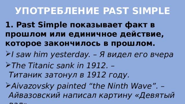"""УПОТРЕБЛЕНИЕ PAST SIMPLE   1. Past Simpleпоказывает факт в прошлом или единичное действие, которое закончилось в прошлом. Isawhimyesterday. – Явиделеговчера The Titanicsank in 1912. – Титаникзатонул в 1912 году. Aivazovskypainted""""the Ninth Wave"""". – Айвазовскийнаписалкартину «Девятый вал»"""