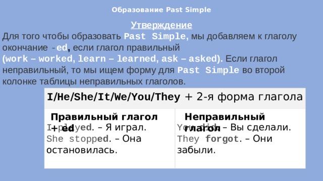 Образование Past Simple   Утверждение Для того чтобы образовать Past Simple , мы добавляем к глаголу окончание - ed , если глагол правильный ( work – worked , learn – learned , ask – asked ). Если глагол неправильный, то мы ищем форму для Past Simple  во второй колонке таблицы неправильных глаголов. I / He / She / It / We / You / They  + 2-я форма глагола I play ed . – Я играл. She stopp ed . – Она остановилась. You did . – Вы сделали. They forgot . – Они забыли. Правильный глагол + ed Неправильный глагол