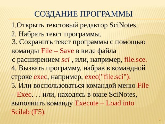 Создание программы 1.Открыть текстовый редактор SciNotes. 2. Набрать текст программы. 3. Сохранить текст программы с помощью команды File – Save в виде файла с расширением sci , или, например, file.sce. 4. Вызвать программу, набрав в командной строке exec , например, exec(