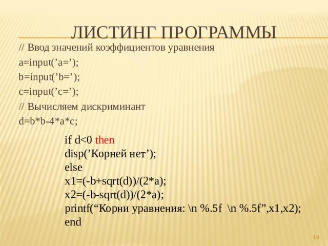 """Листинг программы // Ввод значений коэффициентов уравнения a=input('a='); b=input('b='); c=input('c='); // Вычисляем дискриминант d=b*b-4*a*c; if ddisp('Корней нет'); else x1=(-b+sqrt(d))/(2*a); x2=(-b-sqrt(d))/(2*a); printf(""""Корни уравнения: \n %.5f \n %.5f"""",x1,x2); end"""