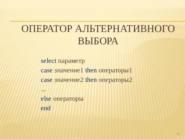 Оператор альтернативного выбора select параметр case значение1 then операторы1 case значение2 then операторы2 ... else операторы end