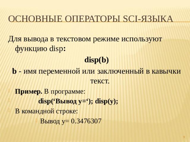 Основные операторы sci-языка Для вывода в текстовом режиме используют функцию disp : disp(b) b - имя переменной или заключенный в кавычки текст. Пример. В программе:  disp('Вывод y='); disp(y); В командной строке: Вывод y= 0.3476307 Вывод y= 0.3476307 Вывод y= 0.3476307 Вывод y= 0.3476307