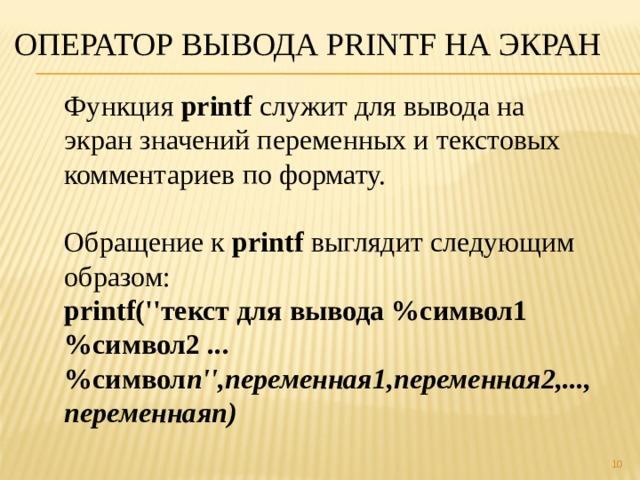 Оператор вывода printf на экран Функция printf служит для вывода на экран значений переменных и текстовых комментариев по формату. Обращение к printf выглядит следующим образом: printf(''текст для вывода %символ1 %символ2 ...%символ n'',переменная1,переменная2,..., переменнаяn)
