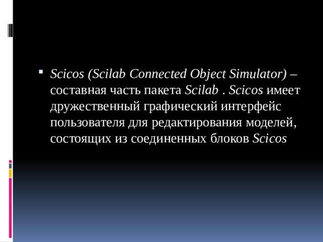 Scicos  (Scilab Connected Object Simulator) – составная часть пакета Scilab . Scicos имеет дружественный графический интерфейс пользователя для редактирования моделей, состоящих из соединенных блоков Scicos