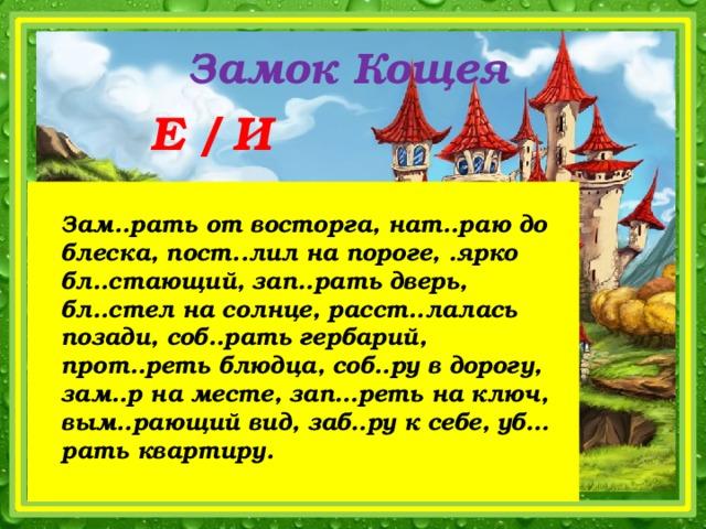 Замок Кощея   Е / И Запишите словосочетания, распределяя их в Зам..рать от восторга, нат..раю до блеска, пост..лил на пороге, .ярко бл..стающий, зап..рать дверь, бл..стел на солнце, расст..лалась позади, соб..рать гербарий, прот..реть блюдца, соб..ру в дорогу, зам..р на месте, зап…реть на ключ, вым..рающий вид, заб..ру к себе, уб…рать квартиру.