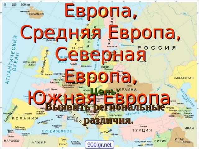 Восточная Европа,  Средняя Европа,  Северная Европа,  Южная Европа  Цель: Выявить региональные различия. 900igr.net