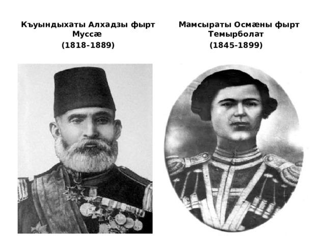 Къуындыхаты Алхадзы фырт Муссæ (1818-1889)  Мамсыраты Осмæны фырт Темырболат (1845-1899)