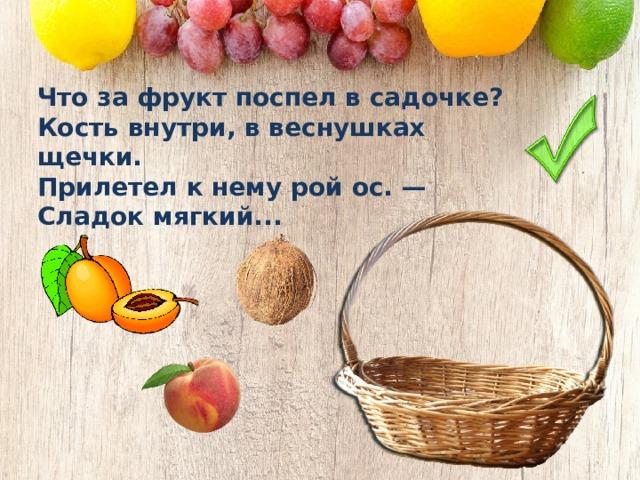 Что за фрукт поспел в садочке? Кость внутри, в веснушках щечки. Прилетел к нему рой ос. — Сладок мягкий...