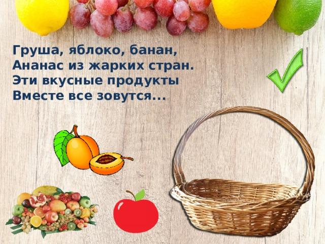 Груша, яблоко, банан, Ананас из жарких стран. Эти вкусные продукты Вместе все зовутся...