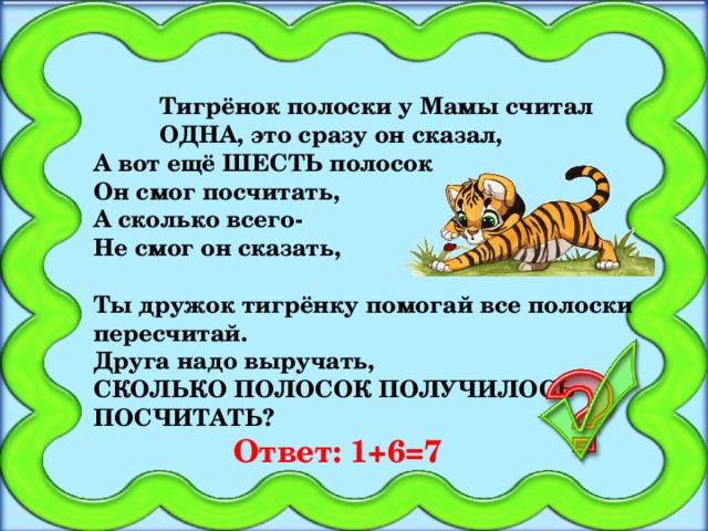 Тигрёнок полоски у Мамы считал  ОДНА, это сразу он сказал, А вот ещё ШЕСТЬ полосок Он смог посчитать, А сколько всего- Не смог он сказать,  Ты дружок тигрёнку помогай все полоски пересчитай. Друга надо выручать, СКОЛЬКО ПОЛОСОК ПОЛУЧИЛОСЬ ПОСЧИТАТЬ? Ответ:  1+6=7