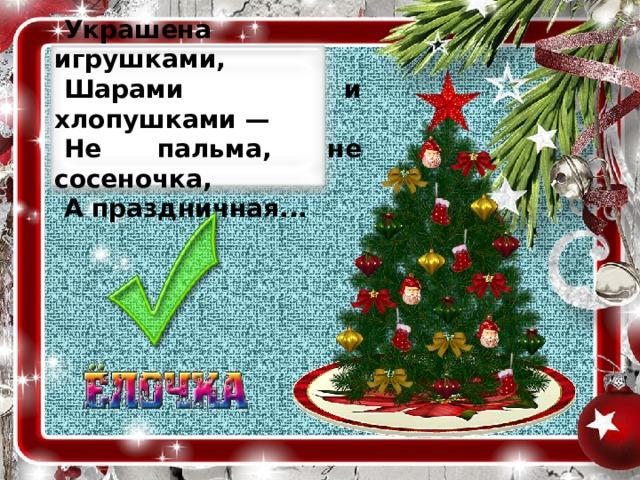 Украшена игрушками, Шарами и хлопушками — Не пальма, не сосеночка, А праздничная...
