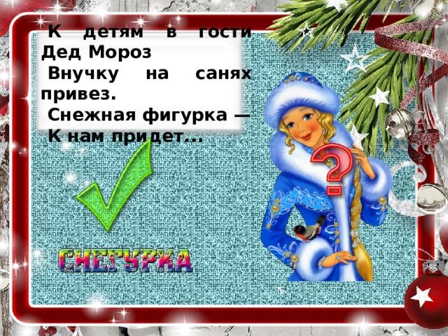 К детям в гости Дед Мороз Внучку на санях привез. Снежная фигурка — К нам придет...