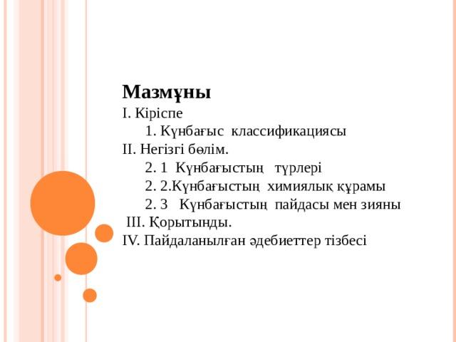 Мазмұны I. Кіріспе  1. Күнбағыс классификациясы II. Негізгі бөлім.  2. 1 Күнбағыстың түрлері  2. 2.Күнбағыстың химиялық құрамы  2. 3 Күнбағыстың пайдасы мен зияны  III. Қорытынды. ІV. Пайдаланылған әдебиеттер тізбесі