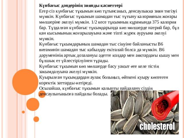 Күнбағыс дәндерінің зиянды қасиеттері Егер сіз күнбағыс тұқымын көп тұтынсаңыз, денсаулыққа зиян тигізуі мүмкін. Күнбағыс тұқымын шамадан тыс тұтыну калорияның жоғары мөлшеріне әкелуі мүмкін. 1/2 кесе тұқымның құрамында 375 калория бар. Тұздалған күнбағыс тұқымдарында көп мөлшерде натрий бар, бұл қан қысымының жоғарылауына және тіпті жүрек ауруына әкелуі мүмкін. Күнбағыс тұқымдарының шамадан тыс сіңуіне байланысты В6 витаминін шамадан тыс қабылдау екіталай болса да мүмкін. В6 дәруменінің артық дозалануы әдетте қолдар мен аяқтардағы қышу мен бұлшық ет үйлестірілуінен тұрады. Күнбағыс тұқымын көп мөлшерде басу уақыт өте келе тістің зақымдалуына әкелуі мүмкін. Қуырылған тұқымдардан аулақ болыңыз, өйткені қуыру көптеген қоректік заттарды өлтіреді. Осылайша, күнбағыс тұқымын қалыпты пайдалану сіздің денсаулығыңызға пайдалы болады.