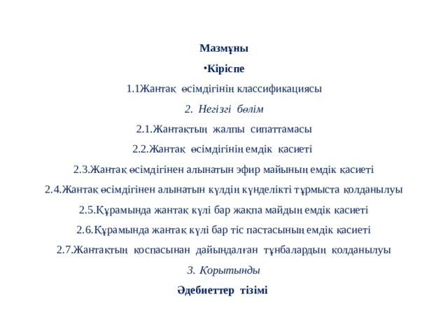 Мазмұны Кіріспе 1.1Жантақ өсімдігінің классификациясы 2. Негізгі бөлім 2.1.Жантақтың жалпы сипаттамасы 2.2.Жантақ өсімдігінің емдік қасиеті 2.3.Жантақ өсімдігінен алынатын эфир майының емдік қасиеті 2.4.Жантақ өсімдігінен алынатын күлдің күнделікті тұрмыста қолданылуы 2.5.Құрамында жантақ күлі бар жақпа майдың емдік қасиеті 2.6.Құрамында жантақ күлі бар тіс пастасының емдік қасиеті 2.7.Жантақтың қоспасынан дайындалған тұнбалардың қолданылуы 3. Қорытынды Әдебиеттер тізімі