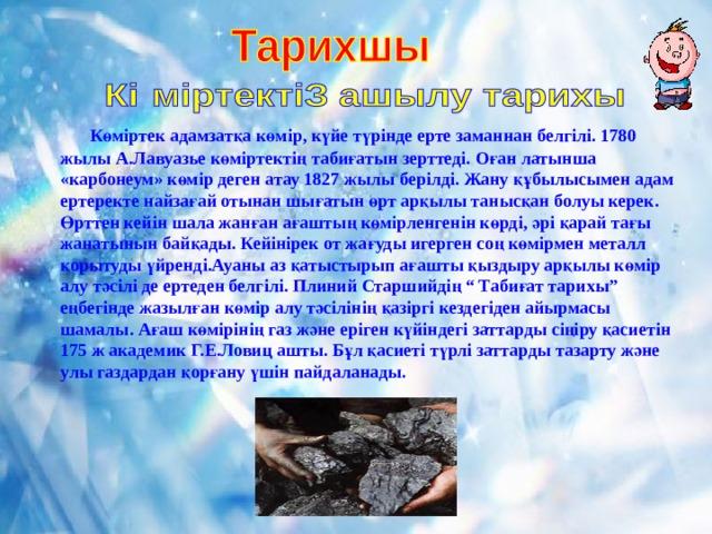 """Көміртек адамзатқа көмір , күйе түрінде ерте заманнан белгілі. 1780 жылы А.Лавуазье көміртектің табиғатын зерттеді. Оған латынша «карбонеум» көмір деген атау 1827 жылы берілді. Жану құбылысымен адам ертеректе найзағай отынан шығатын өрт арқылы танысқан болуы керек. Өрттен кейін шала жанған ағаштың көмірленгенін көрді, әрі қарай тағы жанатынын байқады. Кейінірек от жағуды игерген соң көмірмен металл қорытуды үйренді.Ауаны аз қатыстырып ағашты қыздыру арқылы көмір алу тәсілі де ертеден белгілі. Плиний Старшийдің """" Табиғат тарихы"""" еңбегінде жазылған көмір алу тәсілінің қазіргі кездегіден айырмасы шамалы. Ағаш көмірінің газ және еріген күйіндегі заттарды сіңіру қасиетін 175 ж академик Г.Е.Ловиц ашты. Бұл қасиеті түрлі заттарды тазарту және улы газдардан қорғану үшін пайдаланады."""
