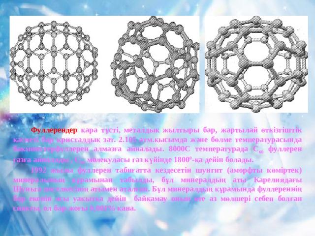 Фуллерендер  қара түсті, металдық жылтыры бар, жартылай өткізгіштік қасиеті бар кристалдық зат. 2.105 атм.қысымда және бөлме температурасында бакминстерфуллерен алмазға айналады. 8000С температурада С 60 фуллерен газға айналады , С 60 молекуласы газ күйінде 1800 0 -қа дейін болады.  1992 жылы фуллерен табиғатта кездесетін шунгит (аморфты көміртек) минералының құрамынан табылды, бұл минералдың аты Карелиядағы Шуньга поселкесінің атымен аталған. Бұл минералдың құрамында фуллереннің бар екенін осы уақытқа дейін байқамау оның өте аз мөлшері себеп болған сияқты, ол бар-жоғы 0,001% қана.