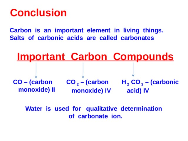 Conclusion Carbon is an important element in living things. Salts of carbonic acids are called carbonates Important Carbon Compounds CO – (carbon  monoxide) II CO  2 – (carbon  monoxide) IV H  2 CO  3 – (carbonic  acid) IV Water is used for qualitative determination of carbonate ion.