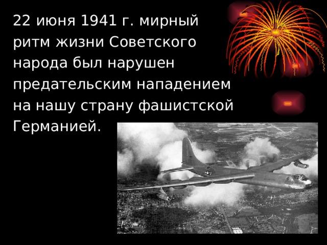 22 июня 1941 г. мирный  ритм жизни Советского  народа был нарушен  предательским нападением  на нашу страну фашистской  Германией.