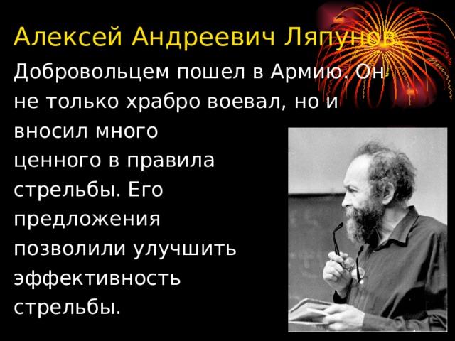 Алексей Андреевич Ляпунов Добровольцем пошел в Армию. Он не только храбро воевал, но и вносил много ценного в правила стрельбы. Его предложения позволили улучшить эффективность стрельбы.