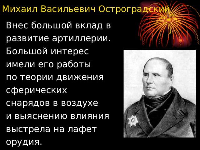 Михаил Васильевич Остроградский Внес большой вклад в развитие артиллерии. Большой интерес имели его работы по теории движения сферических снарядов в воздухе и выяснению влияния выстрела на лафет орудия.