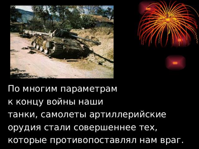 По многим параметрам  к концу войны наши  танки, самолеты артиллерийские  орудия стали совершеннее тех,  которые противопоставлял нам враг.