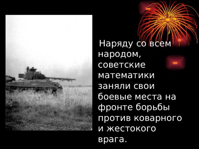 Наряду со всем народом, советские математики заняли свои боевые места на фронте борьбы против коварного и жестокого врага.