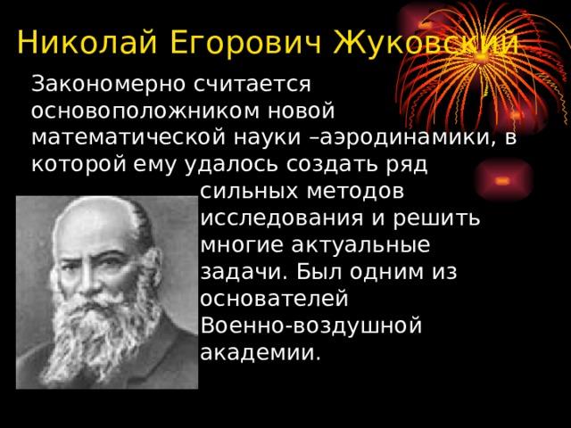 Николай Егорович Жуковский  Закономерно считается  основоположником новой  математической науки –аэродинамики, в  которой ему удалось создать ряд  сильных методов  исследования и решить  многие актуальные  задачи. Был одним из  основателей  Военно-воздушной  академии.