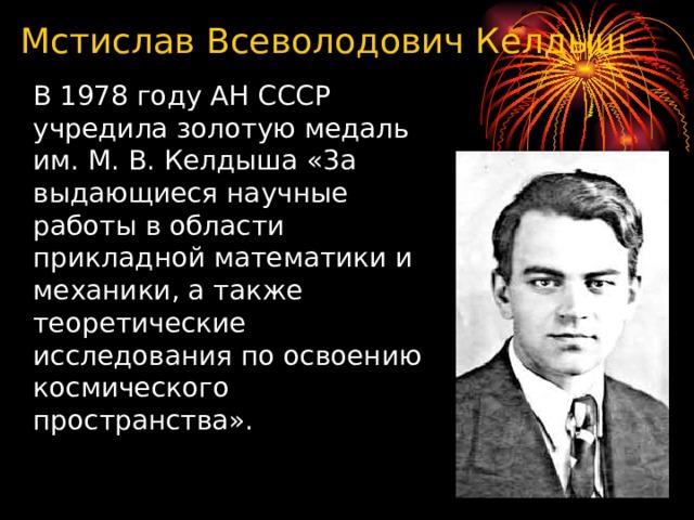 Мстислав Всеволодович Келдыш  В 1978 году АН СССР учредила золотую медаль им. М. В. Келдыша «3а выдающиеся научные работы в области прикладной математики и механики, а также теоретические исследования по освоению космического пространства».