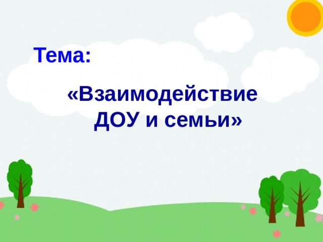 Тема: «Взаимодействие ДОУ и семьи»