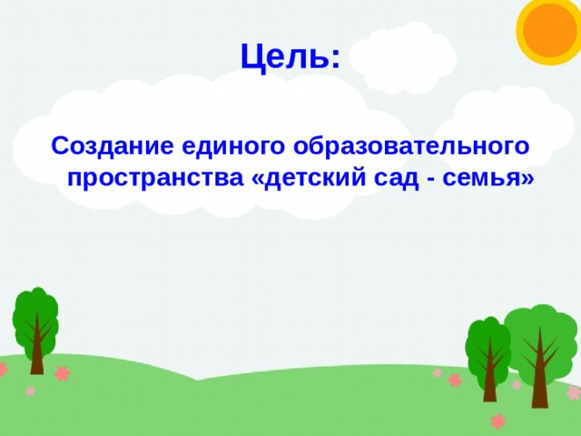 Цель: Создание единого образовательного пространства «детский сад - семья»