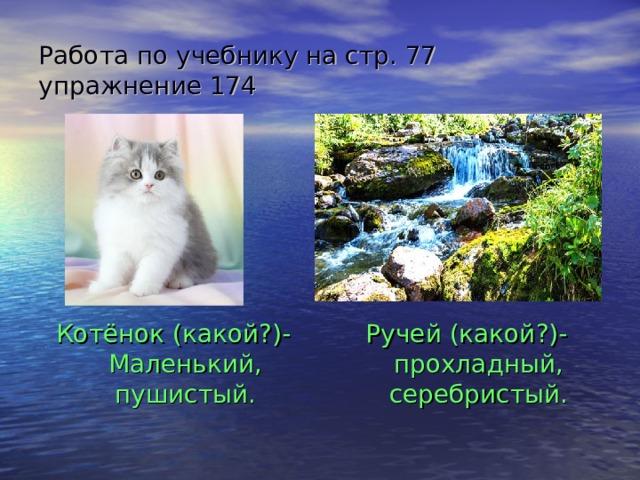Работа по учебнику на стр. 77 упражнение 174 Котёнок (какой?)-Маленький, пушистый. Ручей (какой?)- прохладный, серебристый.