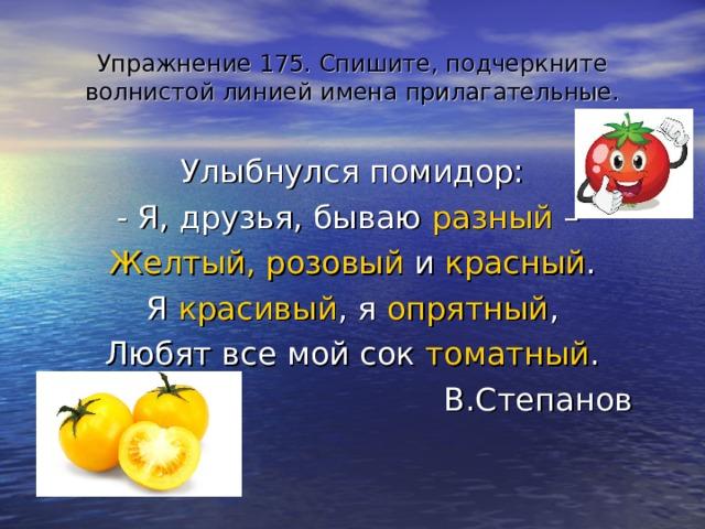 Упражнение 175. Спишите, подчеркните волнистой линией имена прилагательные. Улыбнулся помидор: - Я, друзья, бываю разный – Желтый, розовый и красный . Я красивый , я опрятный , Любят все мой сок томатный . В.Степанов