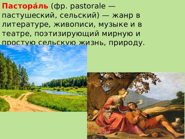 Пастора́ль  (фр. pastorale — пастушеский, сельский) — жанр в литературе, живописи, музыке и в театре, поэтизирующий мирную и простую сельскую жизнь, природу.