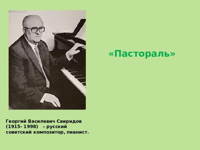 «Пастораль» Георгий Василевич Свиридов (1915- 1998) – русский советский композитор, пианист.