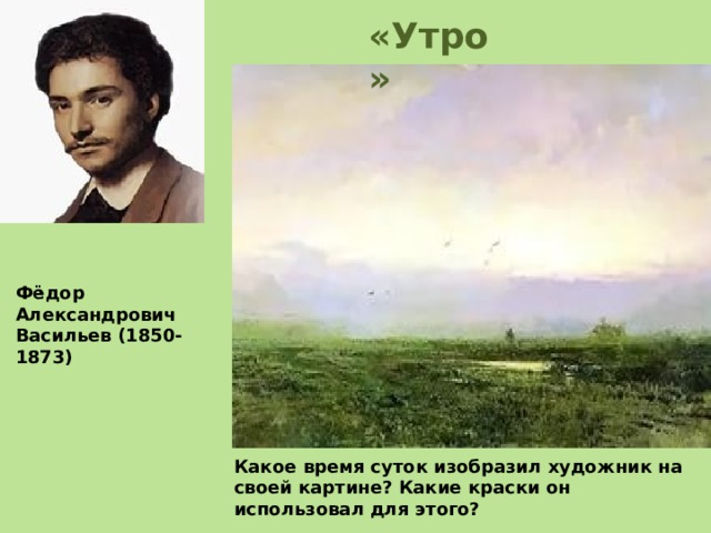 Какое время суток изобразил художник на своей картине? Какие краски он использовал для этого? «Утро» Фёдор Александрович Васильев (1850-1873)