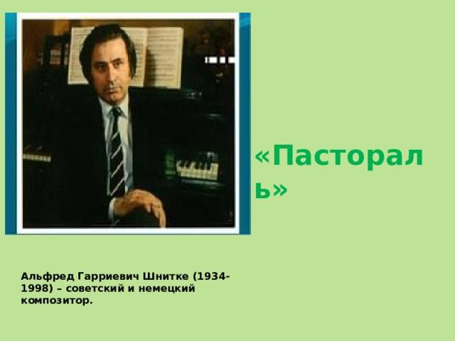«Пастораль» Альфред Гарриевич Шнитке (1934-1998) – советский и немецкий композитор.