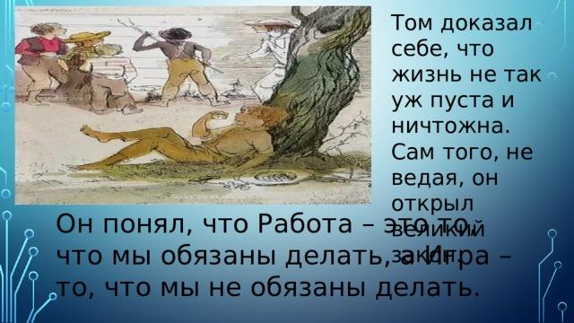 Том доказал себе, что жизнь не так уж пуста и ничтожна. Сам того, не ведая, он открыл великий закон. Он понял, что Работа – это то, что мы обязаны делать, а Игра – то, что мы не обязаны делать.