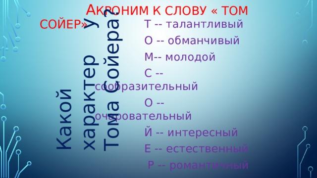 А кроним к слову « Том сойер» Какой характер у Тома Сойера?  Т -- талантливый  О -- обманчивый  М-- молодой  С -- сообразительный  О -- очаровательный  Й -- интересный  Е -- естественный  Р -- романтичный