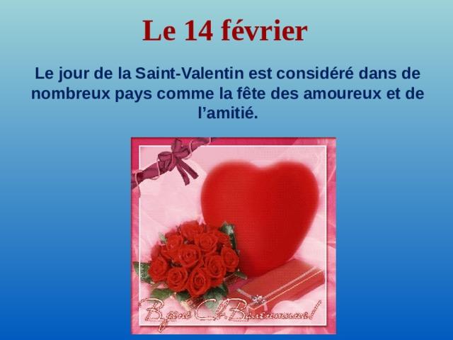 Le 14 février  Le jour de la Saint-Valentin est considéré dans de nombreux pays comme la fête des amoureux et de l'amitié.