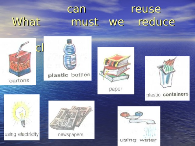 can reuse  What must we reduce  recycle?