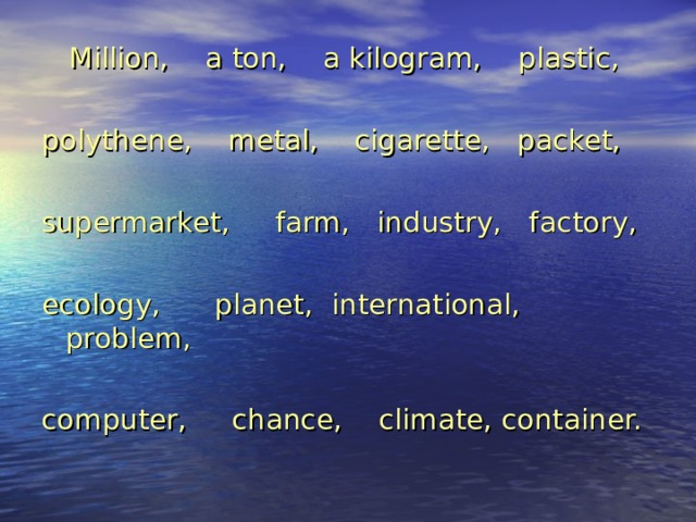 Million, a ton, a kilogram, plastic, polythene, metal, cigarette, packet, supermarket, farm, industry, factory, ecology, planet, international, problem, computer, chance, climate, container.