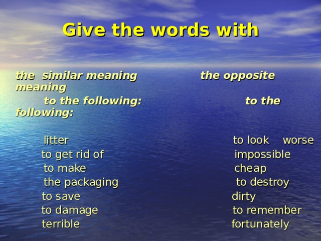 Give the words with    the similar meaning the opposite meaning  to the following: to the following:  litter to look worse    to get rid of impossible  to make cheap  the packaging to destroy   to save dirty    to damage to remember   terrible fortunately